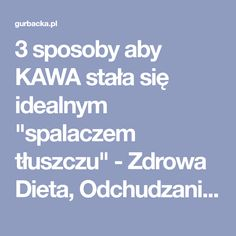 "3 sposoby aby KAWA stała się idealnym ""spalaczem tłuszczu"" - Zdrowa Dieta, Odchudzanie i przepisy kulinarne Food And Drink, Drinks, Health, Kitchen, Drinking, Beverages, Cooking, Health Care, Drink"
