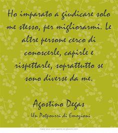 Ho imparato a giudicare solo me stesso, per migliorarmi. Le altre persone cerco di conoscerle, capirle e rispettarle, soprattutto se sono diverse da me. Agostino Degas