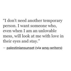 I don't need another temporary person. I want someone who, even when I am an uloveable mess, will look at me with love in their eyes and stay.