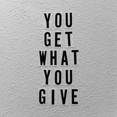 You get what you give - the good, the bad, effort in friendship, and so much more. What an epic, awesome quote. Well said !