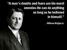 """""""A man's doubts and fears are his worst enemies. He can do anything as long as he believed in himself."""" ------- William Wrigley Jr.   #williamwrigleyjr #life #dream #thinkpositive #positive #believe #inspiration #inspirational #motivation #motivational #quotes #teamwork #cashflowmastermind90s #cashflow #mastermind #entrepreneurship #entrepreneurs #success #business #businesses #businessowner #leader #leadership #freedom #dailypin #shyle16   Follow FB: www.facebook.com/cashflowmastermind90s"""