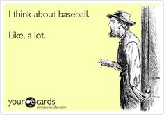 I think about baseball. Like, a lot.