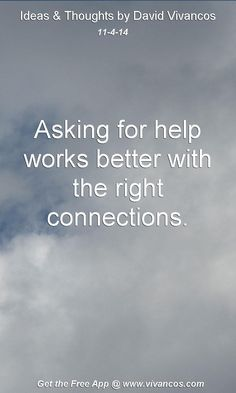 "November 4th 2014 Idea, ""Asking for help works better with the right connections.""  https://www.youtube.com/watch?v=N2ILgQkZ-MY #quote"