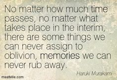 No matter how much time passes, no matter what takes place in the interim, there are some things we can never assign to oblivion, memories we can never rub away. Haruki Murakami