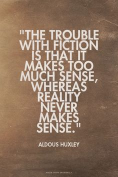 """""""The trouble with fiction is that it makes too much sense, whereas reality never makes sense."""" - Aldous Huxley"""