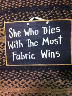 She who dies with the most fabric wins....   Pretty sure my Mom won!    sign wood by trimblecrafts, $9.99