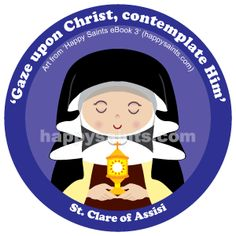 Gaze upon Christ, contemplate Him. - St. Clare of Assisi (1194-1253) lived in the same town as St. Francis and had often heard him preach. Soon she imitated him and left everything to serve Jesus. She founded the 'Poor Clares', an order of nuns who lived simply, ate little and kept silent most of the time. Once, when invaders threatened to plunder their convent, St. Clare brought Jesus in the Eucharist to the convent walls and the invaders fled in fear! Her feast day is on 11 August.