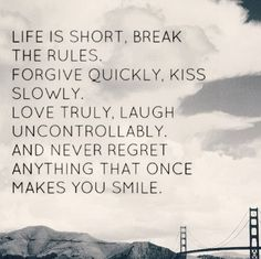 """""""La vida es corta, rompe las reglas. Perdona rápidamente, besa lentamente. Ama de verdad, ríe incontrolablemente. Y nunca se arrepentirá de nada de lo que una vez que te hizo sonreír."""""""