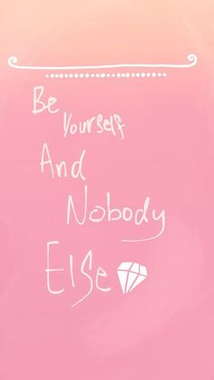 """""""Be Yourself And Nobody Else"""""""