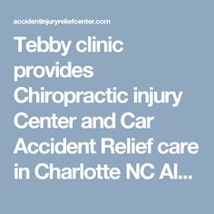Tebby clinic provides Chiropractic injury Center and Car Accident Relief care in Charlotte NC  Alan M. Tebby offers healthcare services with chiropractic treatment and care of car accident injuries. If you involved in accident, please call 704-541-7111 to schedule with Dr. Tebby or visit www.accidentinjuryreliefcenter.com
