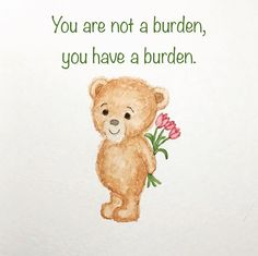 You are not a burden, you have a burden. #disability #chronicillness #flowers