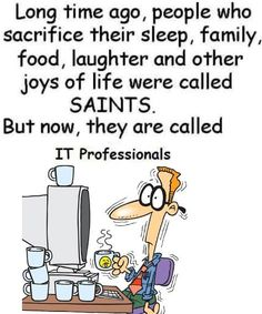 Long time ago, people who sacrifice their sleep, family, food, laughter and other joys of life are called Saints. But now, they are called IT Professionals ~ Joke All You Can