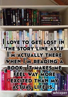 """""""I love to get lost in the story line as if I'm actually there when I'm reading a book. It makes me feel way more excited than my actual life is. """""""