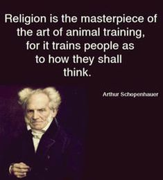 Arthur Schopenhauer — 'Religion is the masterpiece of the art of animal training, for it trains people as to how they shall think. Atheist Humor, Atheist Quotes, Religion Quotes, Quotable Quotes, Cogito Ergo Sum, Losing My Religion, Anti Religion, Great Quotes, Inspirational Quotes