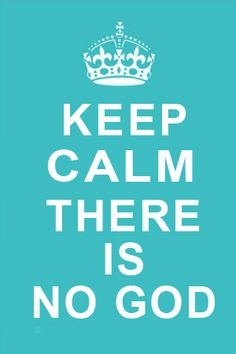 """Usually I don't like these keep calm mottoes.  This is the exception.  """"Keep calm there is no god."""""""