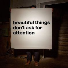 Beautiful things don't ask for attention via #tumblr