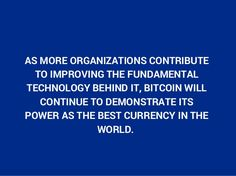 AS MORE ORGANIZATIONS CONTRIBUTE  TO IMPROVING THE FUNDAMENTAL  TECHNOLOGY BEHIND IT, BITCOIN WILL  CONTINUE TO DEMONSTRATE ITS  POWER AS THE BEST CURRENCY IN THE  WORLD.