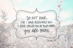 Do not fear, for I have redeemed you; I have called you by name, you are mine. Letters To God, Truth And Dare, Learning To Love Yourself, Bible Verses Quotes, Scriptures, Do Not Fear, Sweet Words, E Cards, Word Of God