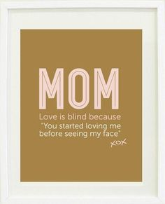"""Love is blind because """"You started loving me before seeing my face"""" A beautiful Mother's Day quote print for Mom Beautiful Mothers Day Quotes, Mothers Love, Happy Mothers Day, Mom Quotes, Quotes To Live By, Life Quotes, Parent Quotes, Mother Quotes, Famous Quotes"""