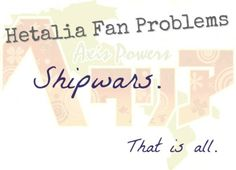 Hetalia Fan Problems #12Shipwars.That is all. [ Submitted byanonymous.:3 ]