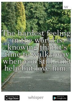The hardest feeling in the world is knowing that it's time to walk away when you still can't help but love him.