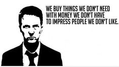 """We buy things we don't need with money we don't have to impress people we don't like."" (Chuck Palahniuk - Fight Club)"