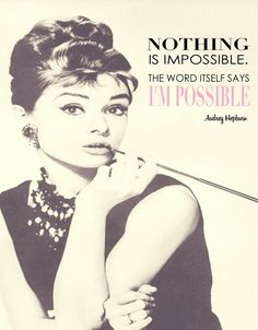 """""""Nothing is impossible. The word itself says I'm possible."""" -Audrey Hepburn"""