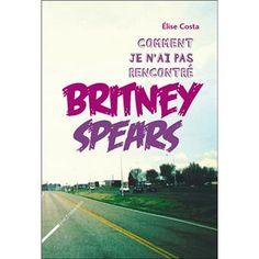 Comment je n'ai pas rencontré Britney Spears - Elise Costa