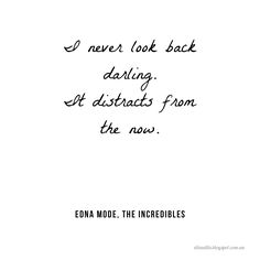#beautifulinspiration  Inspiring and motivational quote from Edna Mode (The Incredibles) - I never look back darling. It distracts from the now.