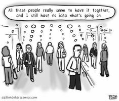 All these people really seem to have it all together, and I still have no idea what's going on.
