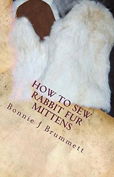 How to Sew Rabbit Fur Mittens (Fur Crafting: A Forgotten Tradition Book Sewing Leather, Leather Craft, Tanning Hides, How To Tan, Sewing Crafts, Sewing Projects, Rabbit Fur Hat, Leather Workshop, Mittens Pattern