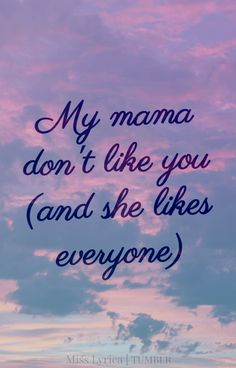 """I always sing this as """"my mama don't like you but she hates everyone""""..... because my mom hates everyone."""