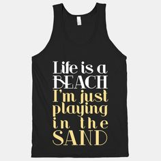 """Life is a beach I'm just playing in the sand"" <3 I want a tank that says this, but a girl's tank not a dudes."