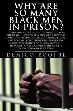 Why Are So Many Black Men in Prison? A Comprehensive Account of How and Why the Prison Industry Has Become a Predatory Entity in the Lives of African-American Men by Demico Boothe, http://www.amazon.com/dp/0979295300/ref=cm_sw_r_pi_dp_Zv0Qrb0S1W4KR