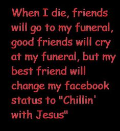 "Amen! WHEN I DIE, FRIENDS WILL GO TO MY FUNERAL, GOOD FRIENDS WILL CRY AT MY FUNERAL, BUT ME BEST FRIEND WILL CHANGE MY FACEBOOK STATUS TO ""CHILLIN' WITH JESUS"""