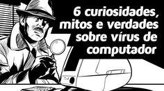 6 curiosidades, mitos e verdades sobre vírus de computador