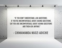 """If you don't understand, ask questions."" -Chimamanda Ngozi Adichie"