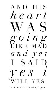 And his heart was going like mad and yes I said yes I will Yes. — Ulysses, James Joyce #lit #quote #love