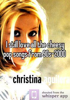 I still love all the cheesy pop songs from 90s-2000