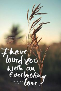 I have loved you with an everlasting love J E RE M I A H 3 1: 3