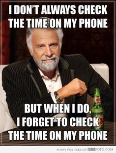 I dont always check the time on my phone but when I do, I forget to check the time on my phone. The Most Interesting Man in the World meme....