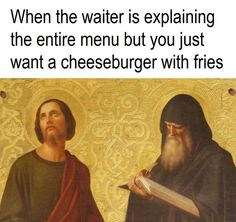 ''When the waiter is explaining the entire menu, but you just want a cheeseburger with fries.'' source: Classical Art Memes