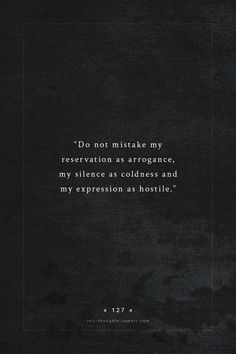 """""""Do not mistake my reservation as arrogance, my silence as coldness and my expression as hostile. Words Quotes, Wise Words, Me Quotes, Sayings, Photo Quotes, Intj And Infj, Infp, Intj Personality, Found Out"""
