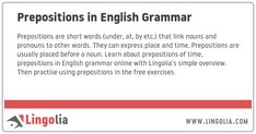 Prepositions are short words (under, at, by etc.) that link nouns and pronouns to other words. They can express place and time. Prepositions are usually placed before a noun. Learn about prepositions of time, prepositions in English grammar online with Lingolia's simple overview. Then practise using prepositions in the free exercises. Spanish Grammar, English Grammar Online, Nouns And Pronouns, Possessive Nouns, Grammar Rules, Grammar Lessons, Prepositions, Short Words, Sentences