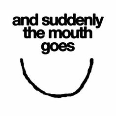 and suddenly the mouth goes :-)