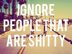 Ignore people that are shitty life quotes quotes summer quote life people ignore quotes and sayings image quotes picture quotes