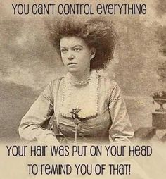 You can't control everything...You hair was put on your head to remind you of that! #funny #quotes