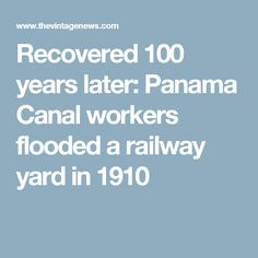Recovered 100 years later: Panama Canal workers flooded a railway yard in 1910