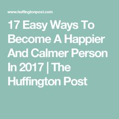 17 Easy Ways To Become A Happier And Calmer Person In 2017 | The Huffington Post