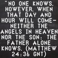 """""""No one knows, however, when that day and hour will come—neither the angels in heaven nor the Son; the Father alone knows. (Matthew 24:36 GNT)  Bible, God, jesus, lord, savior, bible verses, bible quotes, verses, quotes, inspiration, inspirational quotes, wisdom, good news, jesus quotes, god quotes, literature, good quotes, religion, the blackboard, blackboard, black board, the black board, heaven, faith, words of wisdom, Matthew"""